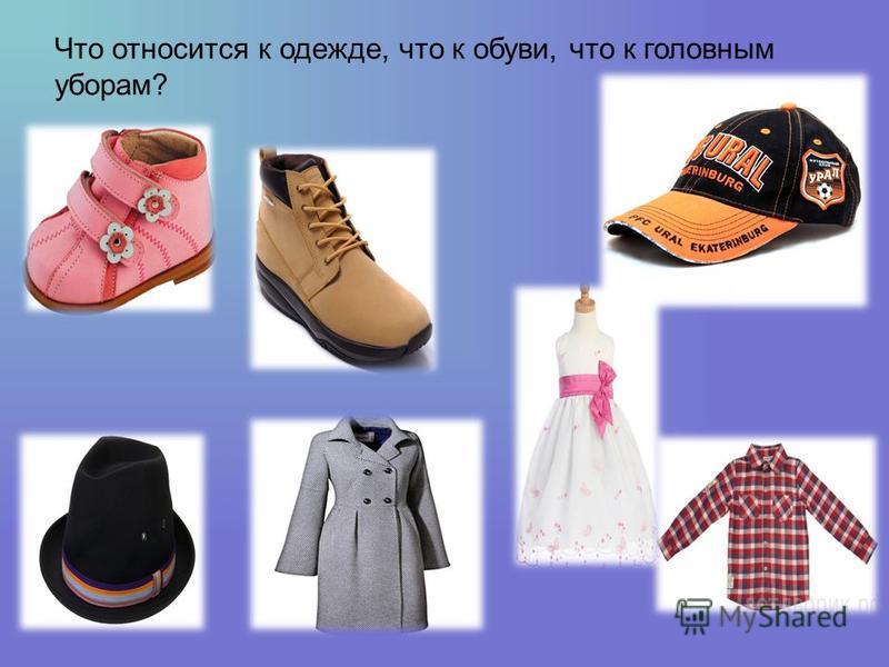 Что относится к одежде, что к обуви, что к головным уборам?
