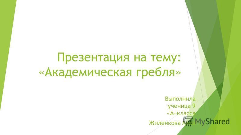 Презентация на тему: «Академическая гребля» Выполнила ученица 9 «А»класса Жиленкова Анна