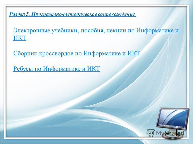 Раздел 5. Программно-методическое сопровождение Электронные учебники, пособия, лекции по Информатике и ИКТ Сборник кроссвордов по Информатике и ИКТ Ребусы по Информатике и ИКТ