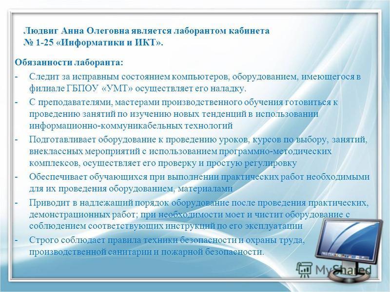 Людвиг Анна Олеговна является лаборантом кабинета 1-25 «Информатики и ИКТ». Обязанности лаборанта: -Следит за исправным состоянием компьютеров, оборудованием, имеющегося в филиале ГБПОУ «УМТ» осуществляет его наладку. -С преподавателями, мастерами пр