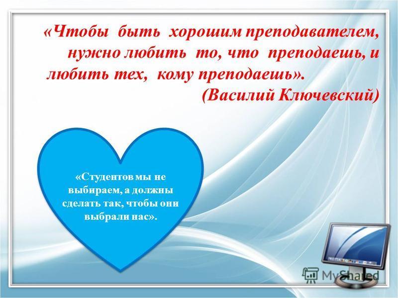 «Чтобы быть хорошим преподавателем, нужно любить то, что преподаешь, и любить тех, кому преподаешь». (Василий Ключевский) «Студентов мы не выбираем, а должны сделать так, чтобы они выбрали нас».