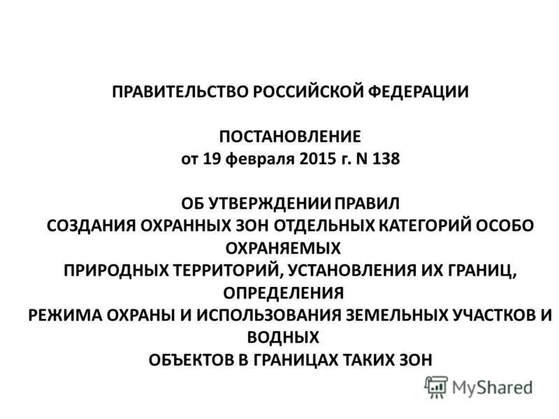 ПРАВИТЕЛЬСТВО РОССИЙСКОЙ ФЕДЕРАЦИИ ПОСТАНОВЛЕНИЕ от 19 февраля 2015 г. N 138 ОБ УТВЕРЖДЕНИИ ПРАВИЛ СОЗДАНИЯ ОХРАННЫХ ЗОН ОТДЕЛЬНЫХ КАТЕГОРИЙ ОСОБО ОХРАНЯЕМЫХ ПРИРОДНЫХ ТЕРРИТОРИЙ, УСТАНОВЛЕНИЯ ИХ ГРАНИЦ, ОПРЕДЕЛЕНИЯ РЕЖИМА ОХРАНЫ И ИСПОЛЬЗОВАНИЯ ЗЕМЕ