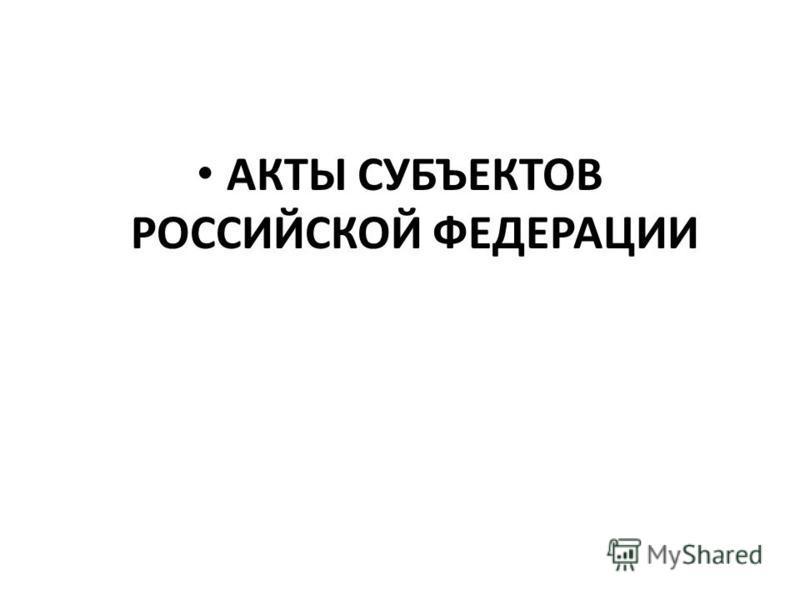 АКТЫ СУБЪЕКТОВ РОССИЙСКОЙ ФЕДЕРАЦИИ