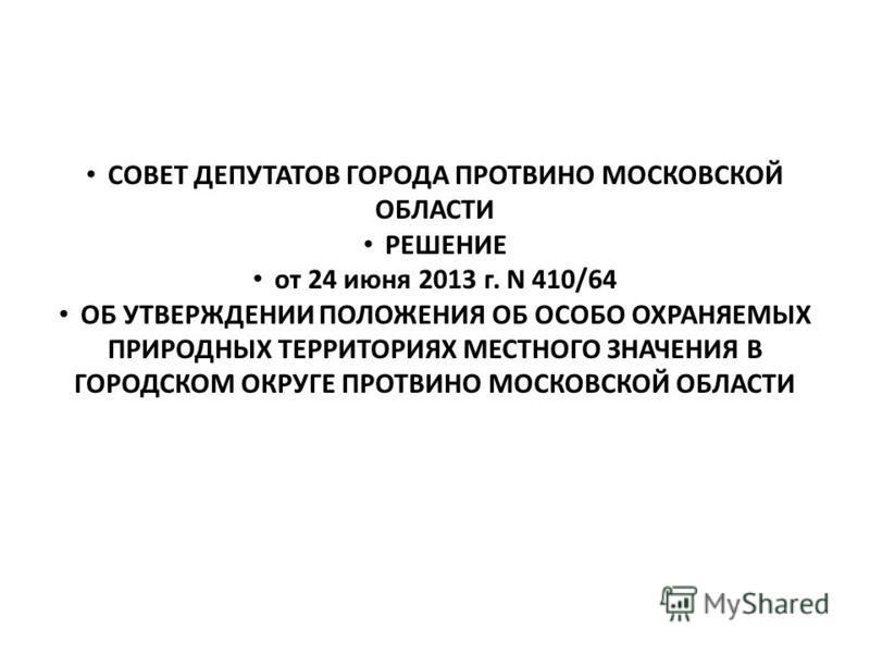 СОВЕТ ДЕПУТАТОВ ГОРОДА ПРОТВИНО МОСКОВСКОЙ ОБЛАСТИ РЕШЕНИЕ от 24 июня 2013 г. N 410/64 ОБ УТВЕРЖДЕНИИ ПОЛОЖЕНИЯ ОБ ОСОБО ОХРАНЯЕМЫХ ПРИРОДНЫХ ТЕРРИТОРИЯХ МЕСТНОГО ЗНАЧЕНИЯ В ГОРОДСКОМ ОКРУГЕ ПРОТВИНО МОСКОВСКОЙ ОБЛАСТИ