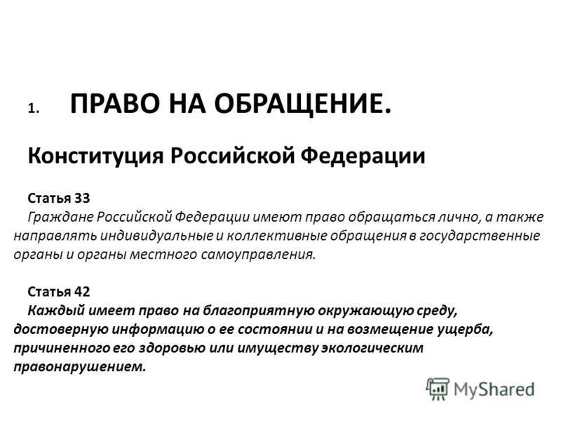 1. ПРАВО НА ОБРАЩЕНИЕ. Конституция Российской Федерации Статья 33 Граждане Российской Федерации имеют право обращаться лично, а также направлять индивидуальные и коллективные обращения в государственные органы и органы местного самоуправления. Статья