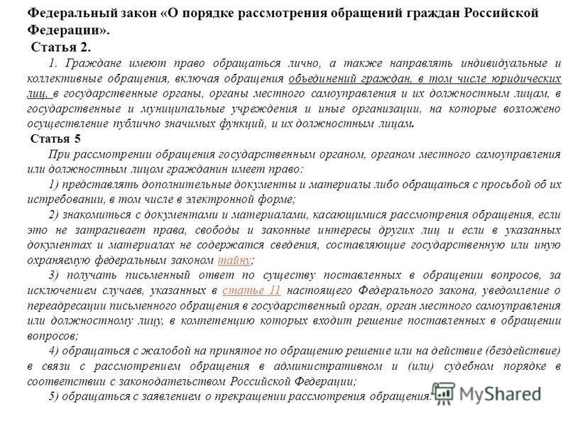 Федеральный закон «О порядке рассмотрения обращений граждан Российской Федерации». Статья 2. 1. Граждане имеют право обращаться лично, а также направлять индивидуальные и коллективные обращения, включая обращения объединений граждан, в том числе юрид