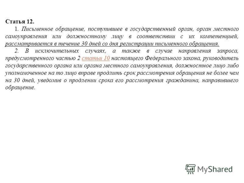 Статья 12. 1. Письменное обращение, поступившее в государственный орган, орган местного самоуправления или должностному лицу в соответствии с их компетенцией, рассматривается в течение 30 дней со дня регистрации письменного обращения. 2. В исключител