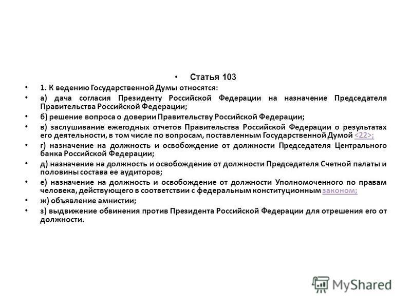 Статья 103 1. К ведению Государственной Думы относятся: а) дача согласия Президенту Российской Федерации на назначение Председателя Правительства Российской Федерации; б) решение вопроса о доверии Правительству Российской Федерации; в) заслушивание е