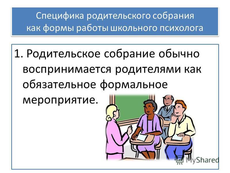 Специфика родительского собрания как формы работы школьного психолога 1. Родительское собрание обычно воспринимается родителями как обязательное формальное мероприятие.