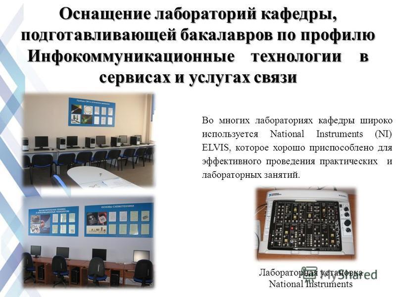 Оснащение лабораторий кафедры, подготавливающей бакалавров по профилю Инфокоммуникационные технологии в сервисах и услугах связи Во многих лабораториях кафедры широко используется National Instruments (NI) ELVIS, которое хорошо приспособлено для эффе