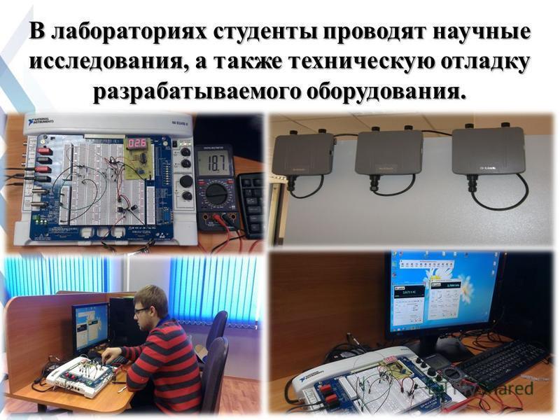 В лабораториях студенты проводят научные исследования, а также техническую отладку разрабатываемого оборудования.