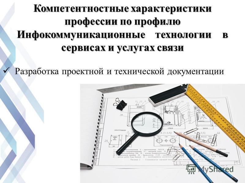 Разработка проектной и технической документации Компетентностные характеристики профессии по профилю Инфокоммуникационные технологии в сервисах и услугах связи
