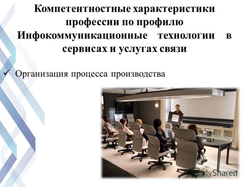 Организация процесса производства Компетентностные характеристики профессии по профилю Инфокоммуникационные технологии в сервисах и услугах связи