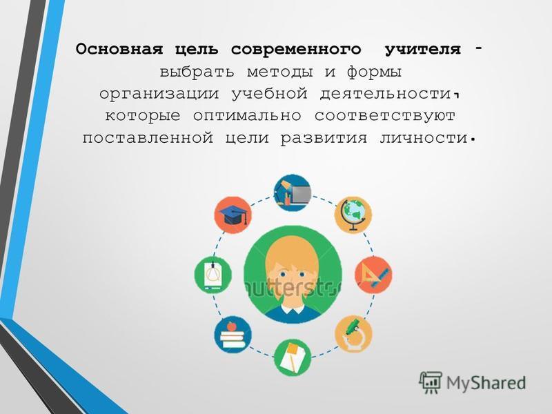 Основная цель современного учителя – выбрать методы и формы организации учебной деятельности, которые оптимально соответствуют поставленной цели развития личности.