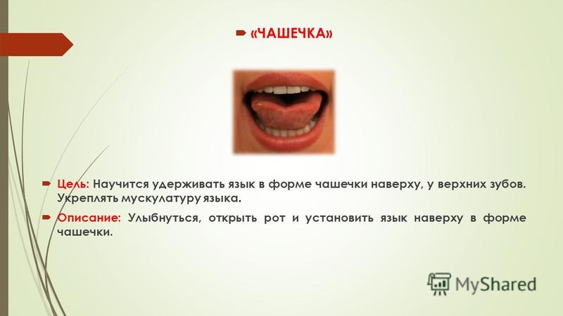 «ЧАШЕЧКА» Цель: Научится удерживать язык в форме чашечки наверху, у верхних зубов. Укреплять мускулатуру языка. Описание: Улыбнуться, открыть рот и установить язык наверху в форме чашечки.