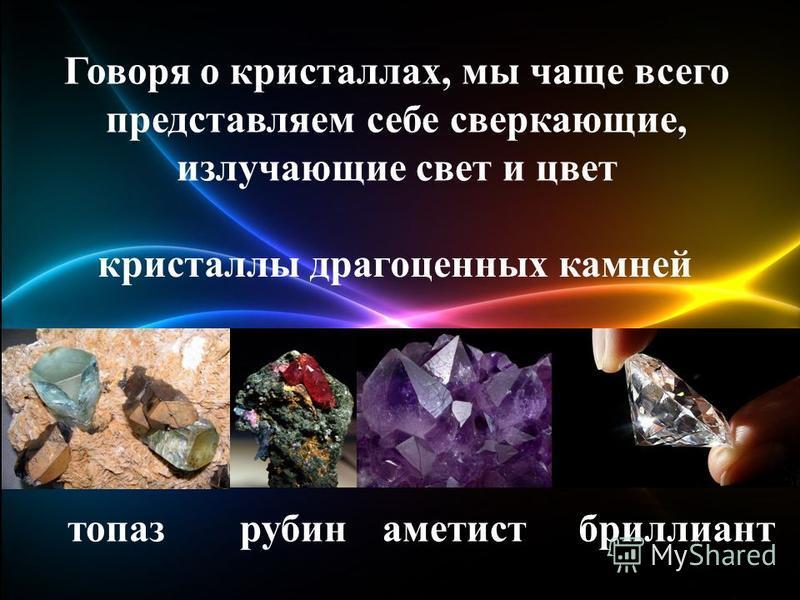Говоря о кристаллах, мы чаще всего представляем себе сверкающие, излучающие свет и цвет кристаллы драгоценных камней топаз рубин аметист бриллиант