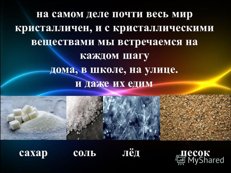 на самом деле почти весь мир кристалличен, и с кристаллическими веществами мы встречаемся на каждом шагу дома, в школе, на улице. и даже их едим сахарсольлёдпесок