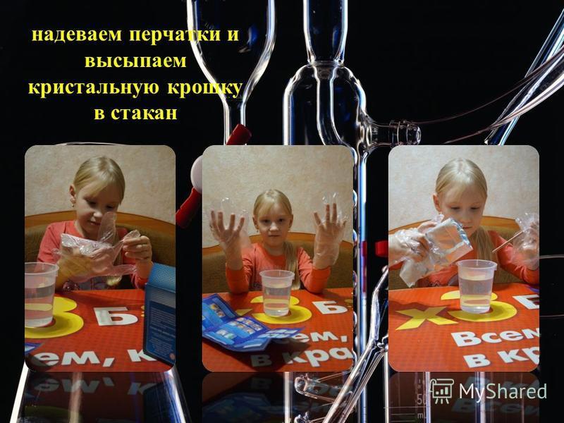 надеваем перчатки и высыпаем кристальную крошку в стакан