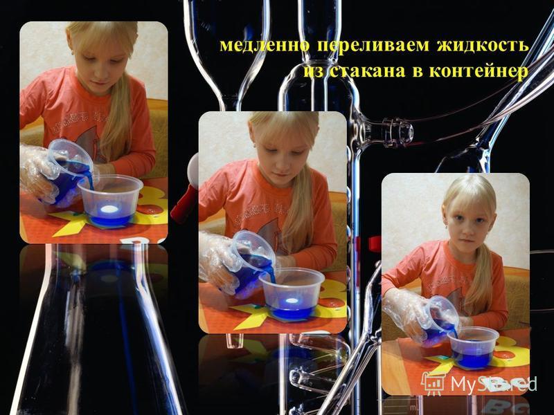 медленно переливаем жидкость из стакана в контейнер