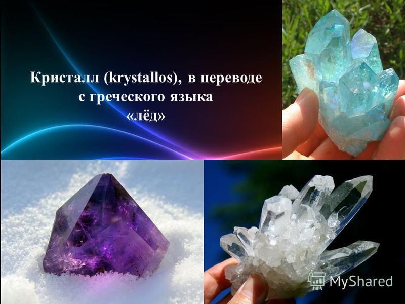 Кристалл (krystallos), в переводе с греческого языка «лёд»