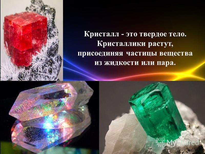 Кристалл - это твердое тело. Кристаллики растут, присоединяя частицы вещества из жидкости или пара.