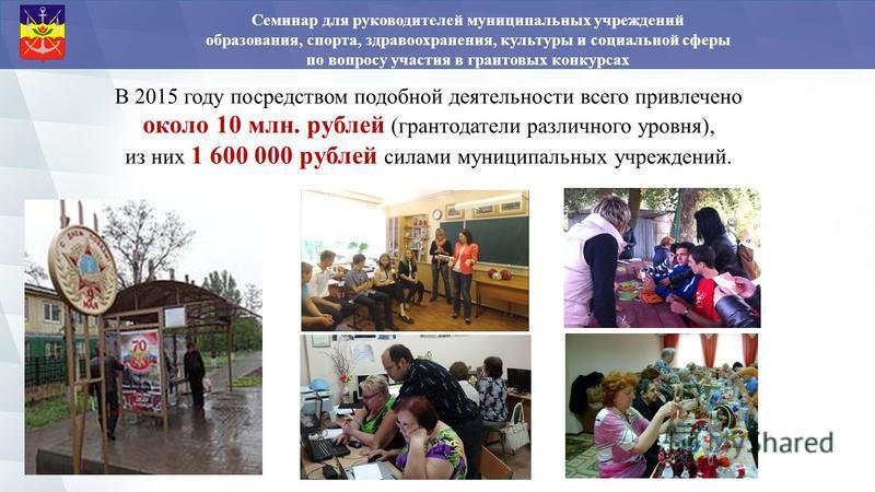 В 2015 году посредством подобной деятельности всего привлечено около 10 млн. рублей (грантодатели различного уровня), из них 1 600 000 рублей силами муниципальных учреждений. Семинар для руководителей муниципальных учреждений образования, спорта, здр
