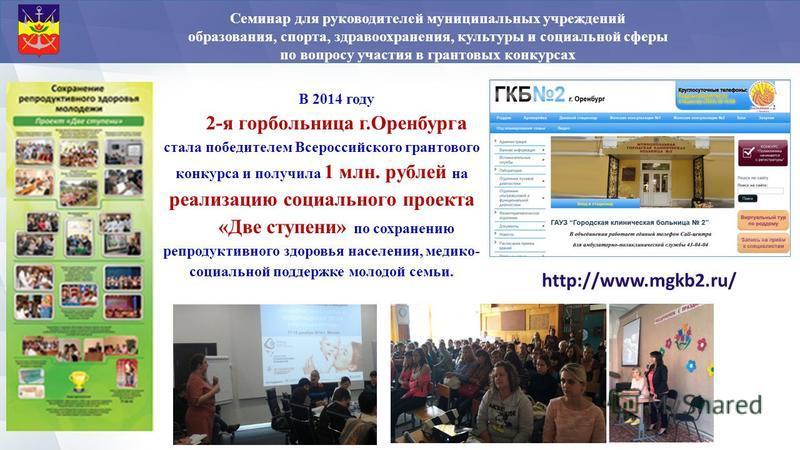 http://www.mgkb2.ru/ В 2014 году 2-я горбольница г.Оренбурга стала победителем Всероссийского грантового конкурса и получила 1 млн. рублей на реализацию социального проекта «Две ступени» по сохранению репродуктивного здоровья населения, медико- социа