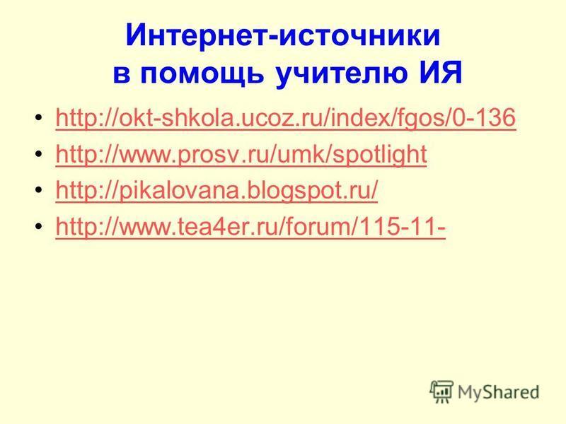 Интернет-источники в помощь учителю ИЯ http://okt-shkola.ucoz.ru/index/fgos/0-136 http://www.prosv.ru/umk/spotlight http://pikalovana.blogspot.ru/ http://www.tea4er.ru/forum/115-11-
