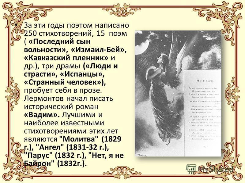За эти годы поэтом написано 250 стихотворений, 15 поэм ( «Последний сын вольности», «Измаил-Бей», «Кавказский пленник» и др.), три драмы («Люди и страсти», «Испанцы», «Странный человек»), пробует себя в прозе. Лермонтов начал писать исторический рома