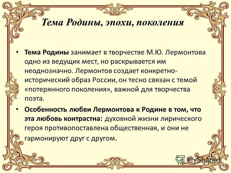 Тема Родины, эпохи, поколения Тема Родины занимает в творчестве М.Ю. Лермонтова одно из ведущих мест, но раскрывается им неоднозначно. Лермонтов создает конкретно- исторический образ России, он тесно связан с темой «потерянного поколения», важной для