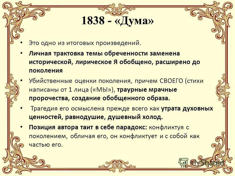 1838 - «Дума» Это одно из итоговых произведений. Личная трактовка темы обреченности заменена исторической, лирическое Я обобщено, расширено до поколения Убийственные оценки поколения, причем СВОЕГО (стихи написаны от 1 лица («МЫ»), траурные мрачные п