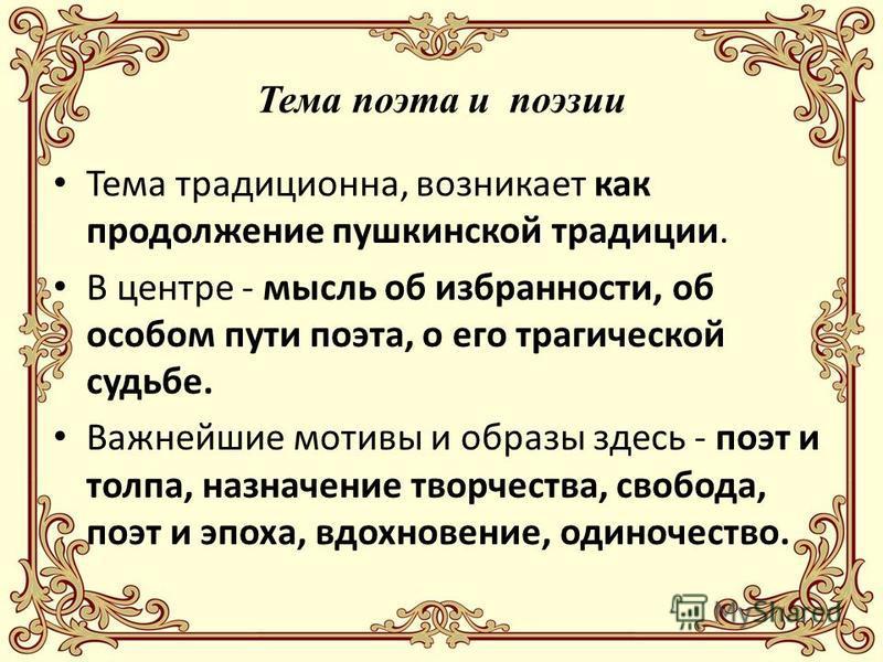 Тема поэта и поэзии Тема традиционна, возникает как продолжение пушкинской традиции. В центре - мысль об избранности, об особом пути поэта, о его трагической судьбе. Важнейшие мотивы и образы здесь - поэт и толпа, назначение творчества, свобода, поэт