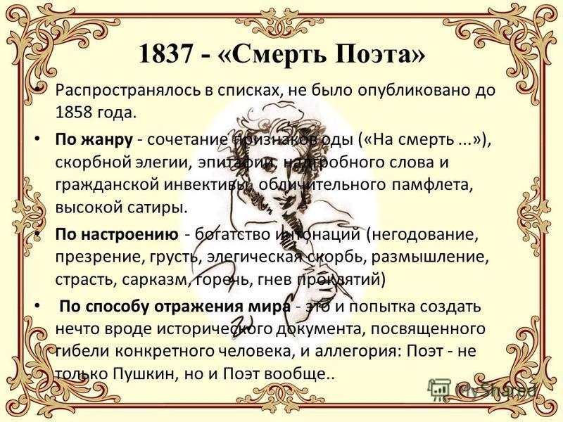 1837 - «Смерть Поэта» Распространялось в списках, не было опубликовано до 1858 года. По жанру - сочетание признаков оды («На смерть...»), скорбной элегии, эпитафии, надгробного слова и гражданской инвективы, обличительного памфлета, высокой сатиры. П