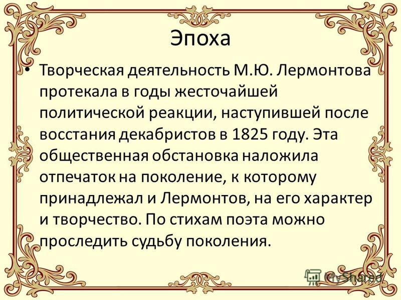 Эпоха Творческая деятельность М.Ю. Лермонтова протекала в годы жесточайшей политической реакции, наступившей после восстания декабристов в 1825 году. Эта общественная обстановка наложила отпечаток на поколение, к которому принадлежал и Лермонтов, на