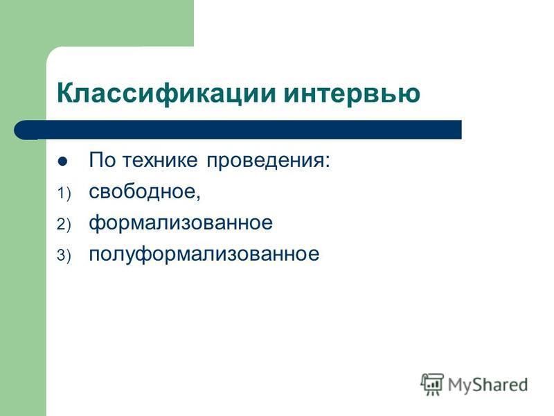 Классификации интервью По технике проведения: 1) свободное, 2) формализованное 3) полуформализованное