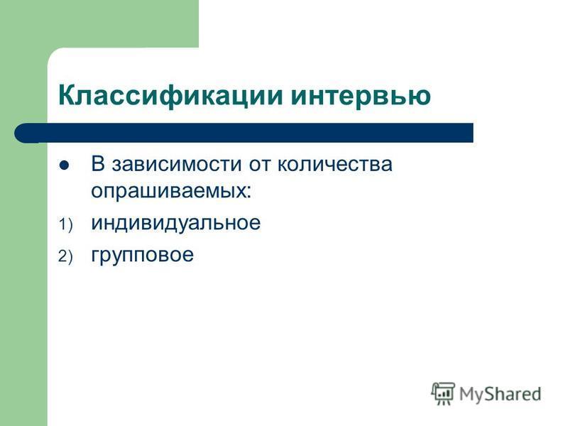 Классификации интервью В зависимости от количества опрашиваемых: 1) индивидуальное 2) групповое