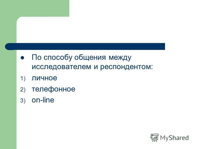 По способу общения между исследователем и респондентом: 1) личное 2) телефонное 3) on-line
