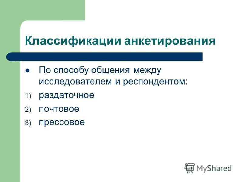 Классификации анкетирования По способу общения между исследователем и респондентом: 1) раздаточное 2) почтовое 3) прессовое