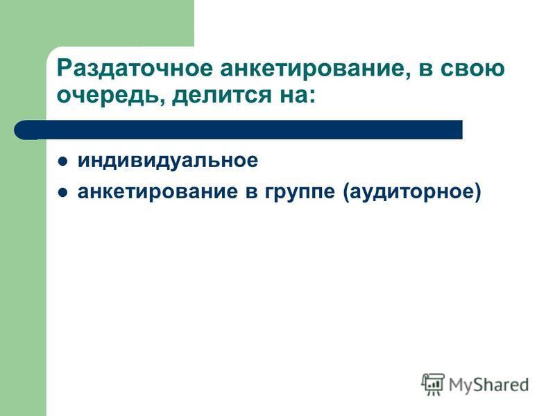 Раздаточное анкетирование, в свою очередь, делится на: индивидуальное анкетирование в группе (аудиторное)