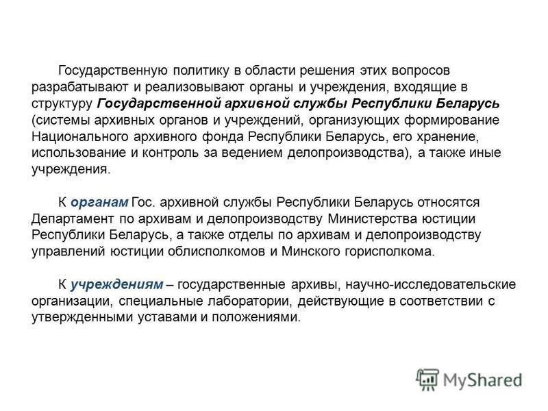 Государственную политику в области решения этих вопросов разрабатывают и реализовывают органы и учреждения, входящие в структуру Государственной архивной службы Республики Беларусь (системы архивных органов и учреждений, организующих формирование Нац