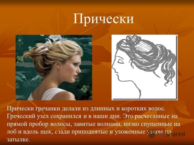 Прически гречанки делали из длинных и коротких волос. Греческий узел сохранился и в наши дни. Это расчесанные на прямой пробор волосы, завитые волнами, низко спущенные на лоб и вдоль щек, сзади приподнятые и уложенные узлом на затылке. Прически