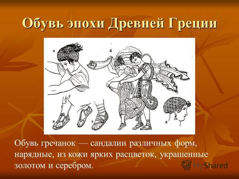 Обувь эпохи Древней Греции Обувь гречанок сандалии различных форм, нарядные, из кожи ярких расцветок, украшенные золотом и серебром.