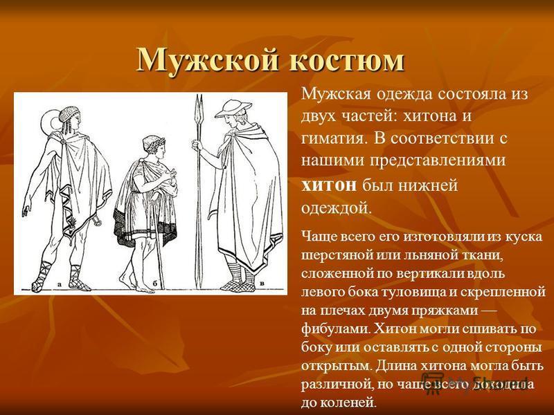 Мужской костюм Мужская одежда состояла из двух частей: хитона и гиматия. В соответствии с нашими представлениями хитон был нижней одеждой. Чаще всего его изготовляли из куска шерстяной или льняной ткани, сложенной по вертикали вдоль левого бока тулов