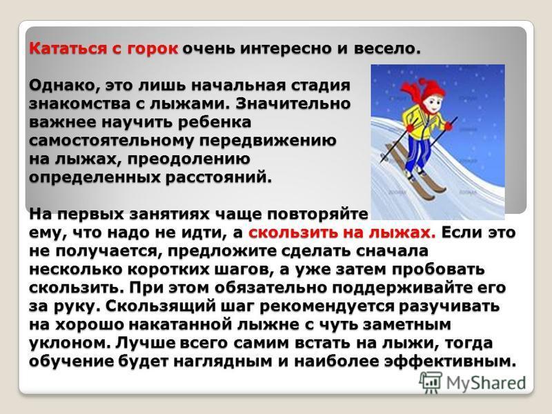 Кататься с горок очень интересно и весело. Однако, это лишь начальная стадия знакомства с лыжами. Значительно важнее научить ребенка самостоятельному передвижению на лыжах, преодолению определенных расстояний. На первых занятиях чаще повторяйте ему,