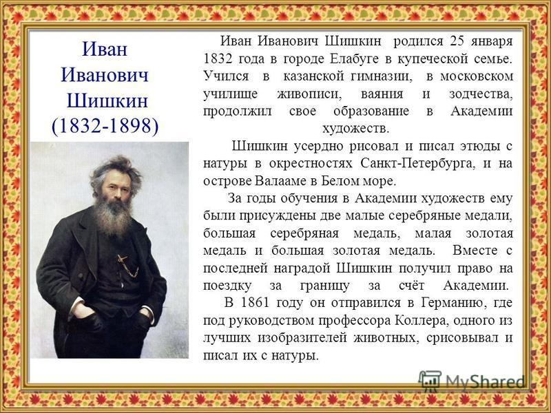 Иван Иванович Шишкин (1832-1898) Иван Иванович Шишкин родился 25 января 1832 года в городе Елабуге в купеческой семье. Учился в казанской гимназии, в московском училище живописи, ваяния и зодчества, продолжил свое образование в Академии художеств. Ши
