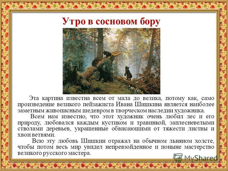 Утро в сосновом бору Эта картина известна всем от мала до велика, потому как, само произведение великого пейзажиста Ивана Шишкина является наиболее заметным живописным шедевром в творческом наследии художника. Всем нам известно, что этот художник оче