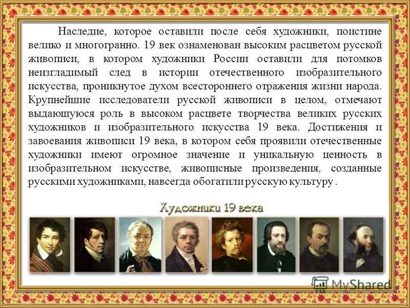 Наследие, которое оставили после себя художники, поистине велико и многогранно. 19 век ознаменован высоким расцветом русской живописи, в котором художники России оставили для потомков неизгладимый след в истории отечественного изобразительного искусс