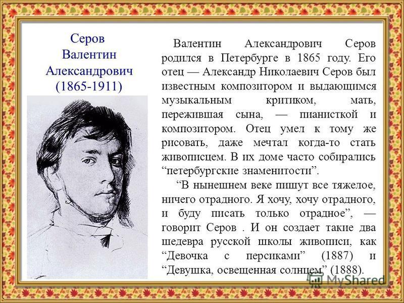 Серов Валентин Александрович (1865-1911) Валентин Александрович Серов родился в Петербурге в 1865 году. Его отец Александр Николаевич Серов был известным композитором и выдающимся музыкальным критиком, мать, пережившая сына, пианисткой и композитором
