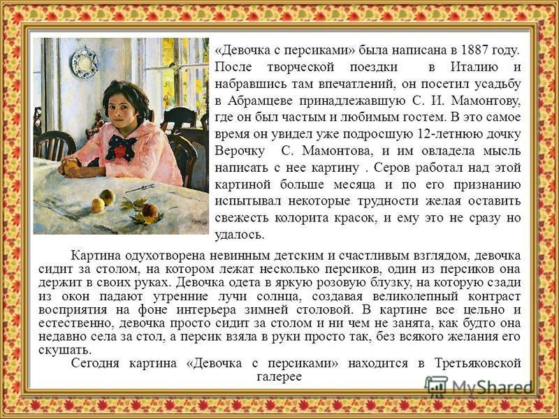 «Девочка с персиками» была написана в 1887 году. После творческой поездки в Италию и набравшись там впечатлений, он посетил усадьбу в Абрамцеве принадлежавшую С. И. Мамонтову, где он был частым и любимым гостем. В это самое время он увидел уже подрос