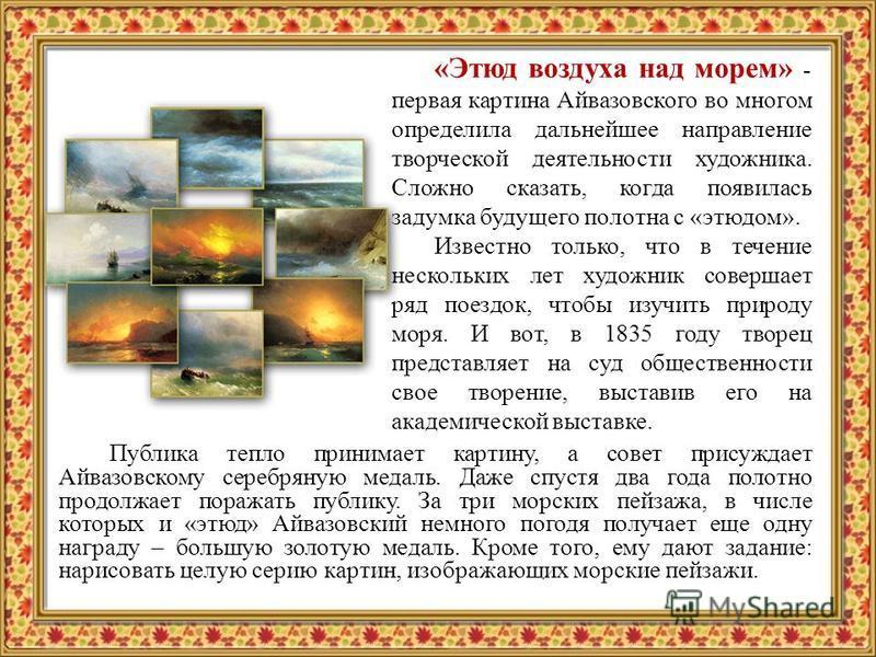 «Этюд воздуха над морем» - первая картина Айвазовского во многом определила дальнейшее направление творческой деятельности художника. Сложно сказать, когда появилась задумка будущего полотна с «этюдом». Известно только, что в течение нескольких лет х